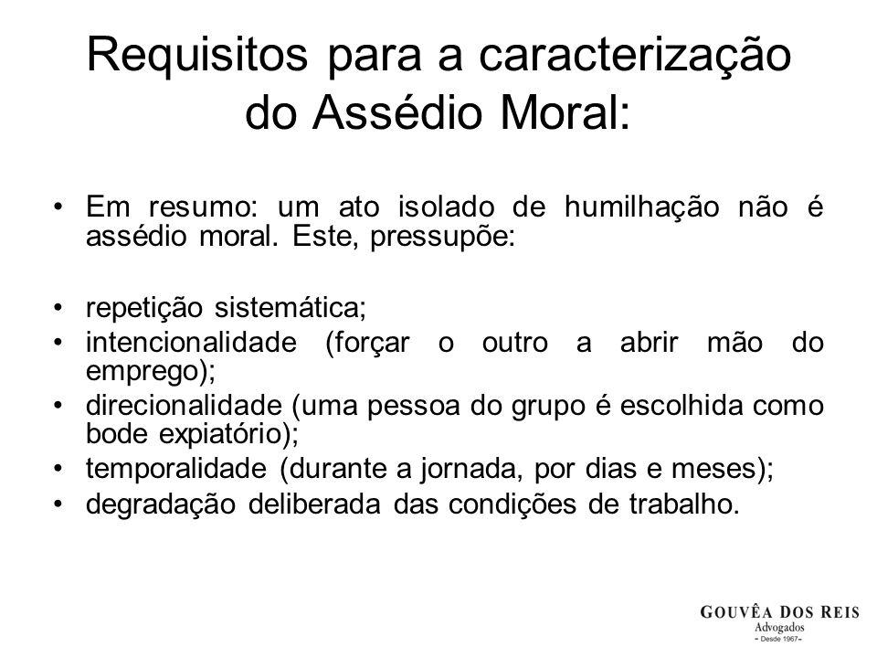 Requisitos para a caracterização do Assédio Moral: Em resumo: um ato isolado de humilhação não é assédio moral. Este, pressupõe: repetição sistemática