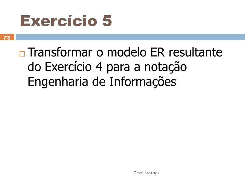 Ceça Moraes 73  Transformar o modelo ER resultante do Exercício 4 para a notação Engenharia de Informações Exercício 5