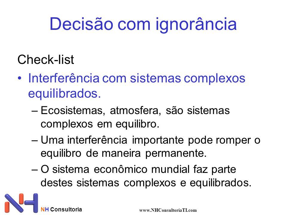NH Consultoria www.NHConsultoriaTI.com Decisão com ignorância Check-list Interferência com sistemas complexos equilibrados. –Ecosistemas, atmosfera, s