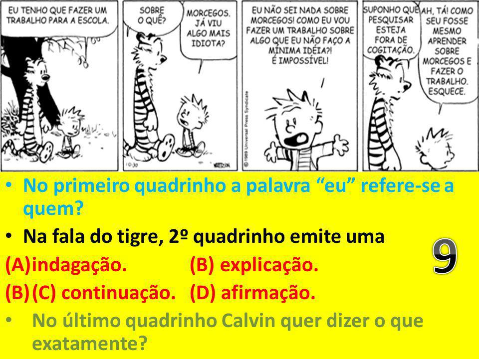 """No primeiro quadrinho a palavra """"eu"""" refere-se a quem? Na fala do tigre, 2º quadrinho emite uma (A)indagação. (B) explicação. (B)(C) continuação. (D)"""