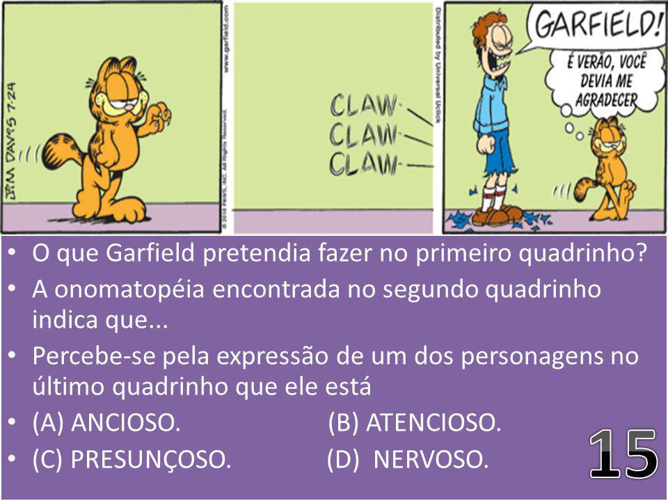 O que Garfield pretendia fazer no primeiro quadrinho? A onomatopéia encontrada no segundo quadrinho indica que... Percebe-se pela expressão de um dos