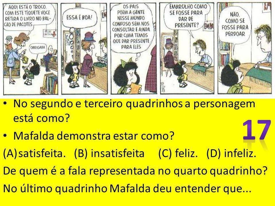 No segundo e terceiro quadrinhos a personagem está como? Mafalda demonstra estar como? (A)satisfeita. (B) insatisfeita (C) feliz. (D) infeliz. De quem