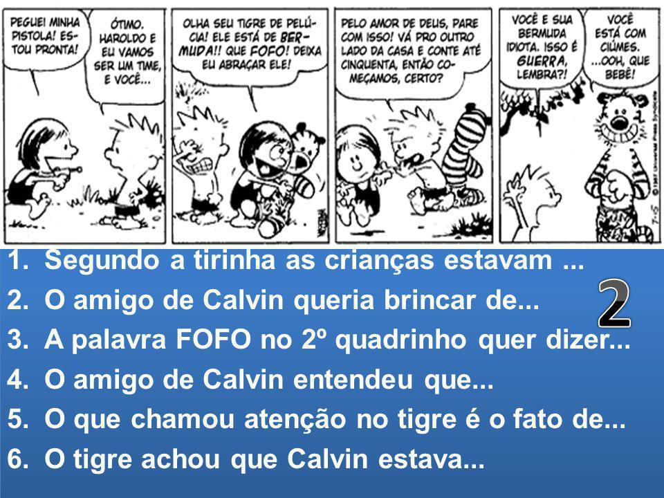 1.Segundo a tirinha as crianças estavam... 2.O amigo de Calvin queria brincar de... 3.A palavra FOFO no 2º quadrinho quer dizer... 4.O amigo de Calvin