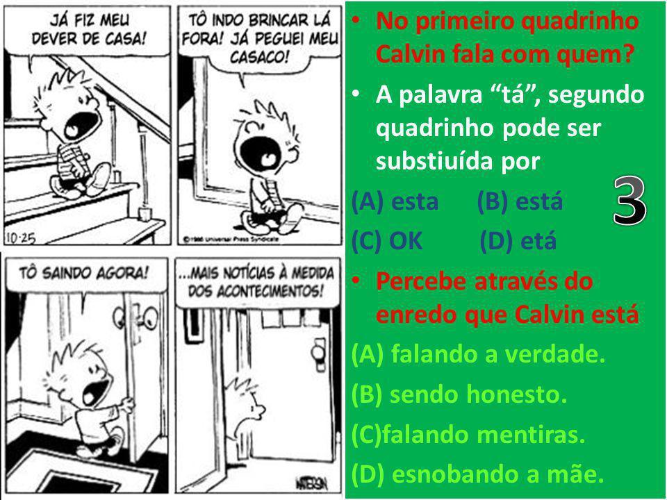"""No primeiro quadrinho Calvin fala com quem? A palavra """"tá"""", segundo quadrinho pode ser substiuída por (A) esta (B) está (C) OK (D) etá Percebe através"""