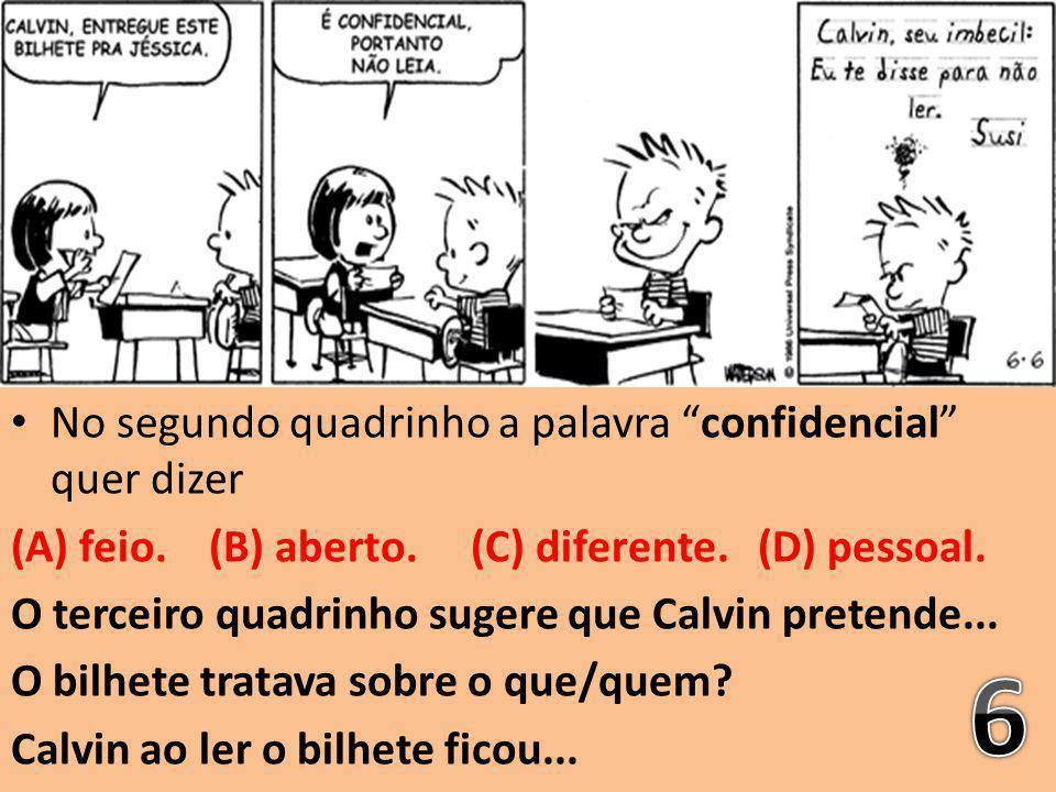 """No segundo quadrinho a palavra """"confidencial"""" quer dizer (A) feio. (B) aberto. (C) diferente. (D) pessoal. O terceiro quadrinho sugere que Calvin pret"""