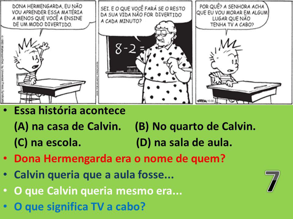 Essa história acontece (A) na casa de Calvin. (B) No quarto de Calvin. (C) na escola. (D) na sala de aula. Dona Hermengarda era o nome de quem? Calvin