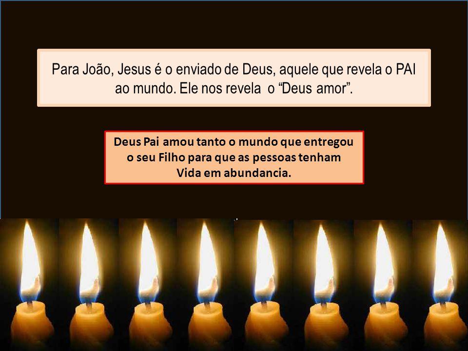 """Para João, Jesus é o enviado de Deus, aquele que revela o PAI ao mundo. Ele nos revela o """"Deus amor"""". Deus Pai amou tanto o mundo que entregou o seu F"""