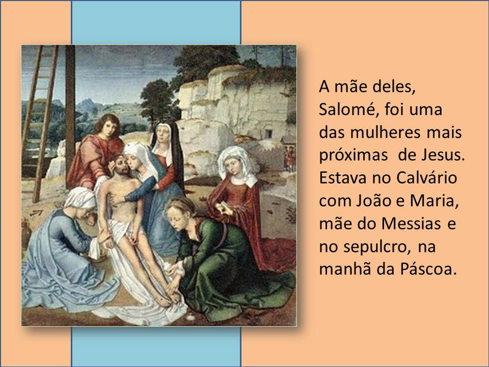 A mãe deles, Salomé, foi uma das mulheres mais próximas de Jesus. Estava no Calvário com João e Maria, mãe do Messias e no sepulcro, na manhã da Pásco