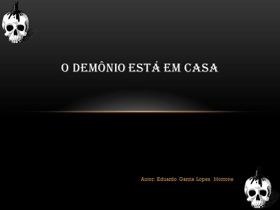 Autor: Eduardo Garcia Lopes Morrone O DEMÔNIO ESTÁ EM CASA