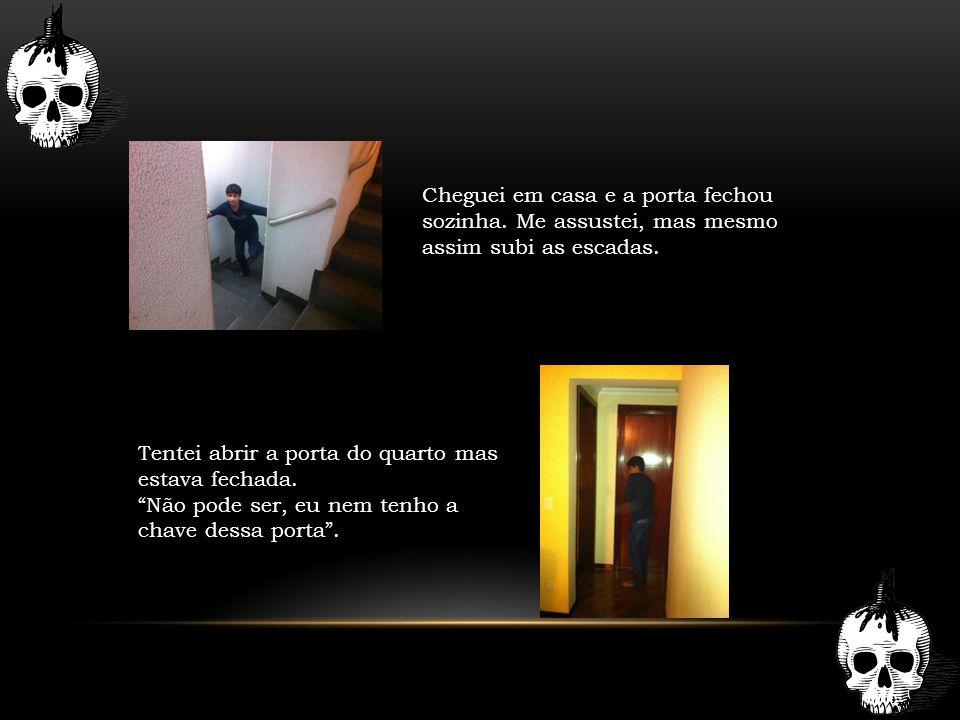 """Cheguei em casa e a porta fechou sozinha. Me assustei, mas mesmo assim subi as escadas. Tentei abrir a porta do quarto mas estava fechada. """"Não pode s"""