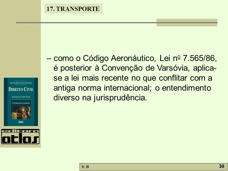 17. TRANSPORTE V. III 30 – como o Código Aeronáutico, Lei n o 7.565/86, é posterior à Convenção de Varsóvia, aplica- se a lei mais recente no que conf