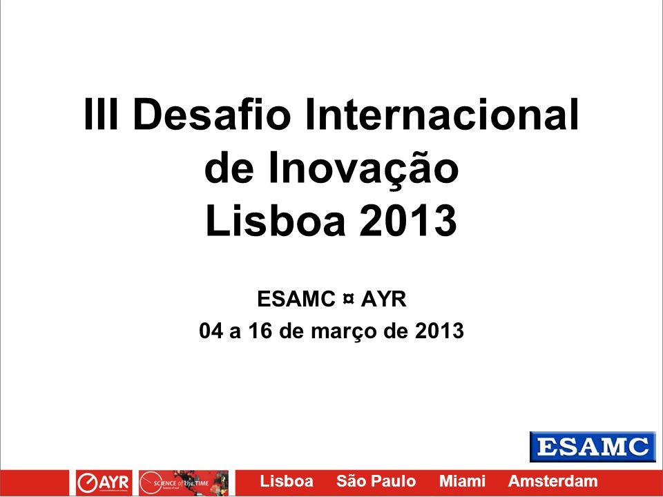 Lisboa São Paulo Miami Amsterdam III Desafio Internacional de Inovação Lisboa 2013 ESAMC ¤ AYR 04 a 16 de março de 2013