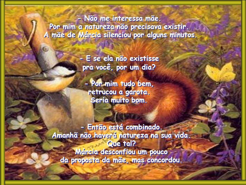 A natureza foi criada por Deus e inclui as plantas, os animais, as flores, a água, o ar, a chuva, o mar, o céu, as nuvens... - Não, mãe. Não vou molha