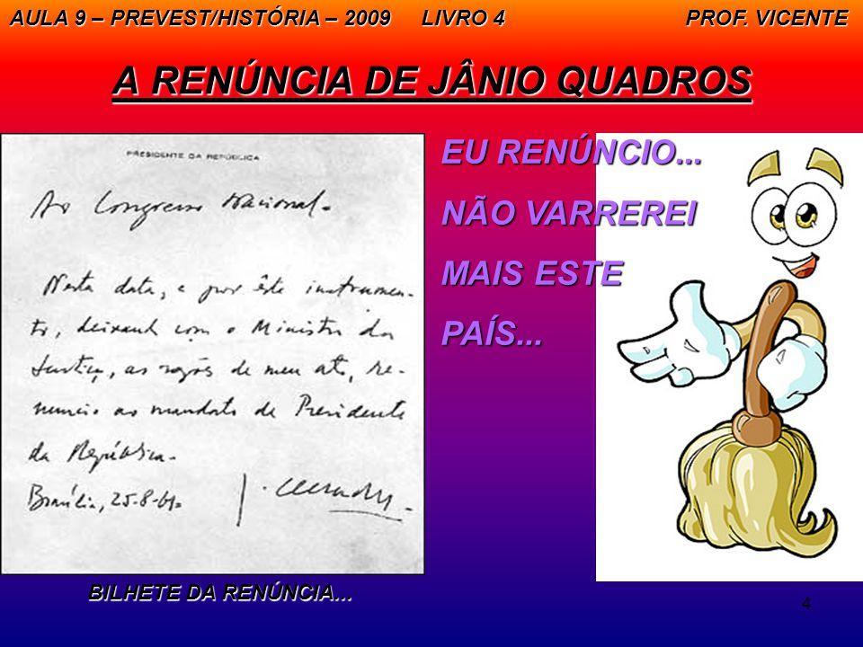 4 A RENÚNCIA DE JÂNIO QUADROS AULA 9 – PREVEST/HISTÓRIA – 2009 LIVRO 4 PROF. VICENTE EU RENÚNCIO... NÃO VARREREI MAIS ESTE PAÍS... BILHETE DA RENÚNCIA