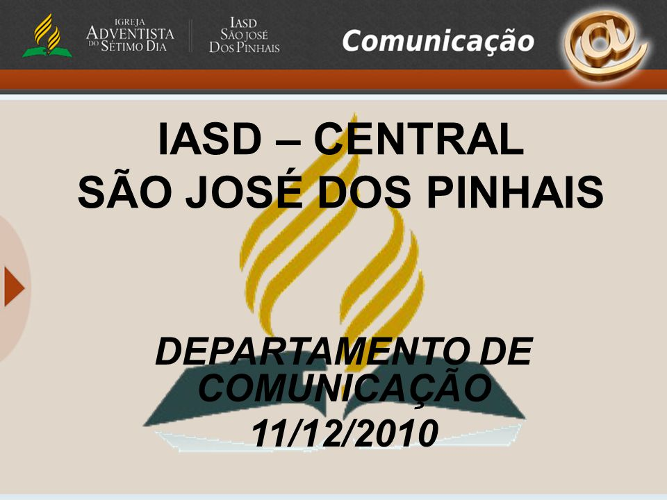 IASD – CENTRAL SÃO JOSÉ DOS PINHAIS DEPARTAMENTO DE COMUNICAÇÃO 11/12/2010