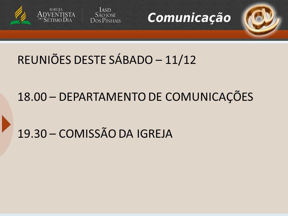 REUNIÕES DESTE SÁBADO – 11/12 18.00 – DEPARTAMENTO DE COMUNICAÇÕES 19.30 – COMISSÃO DA IGREJA