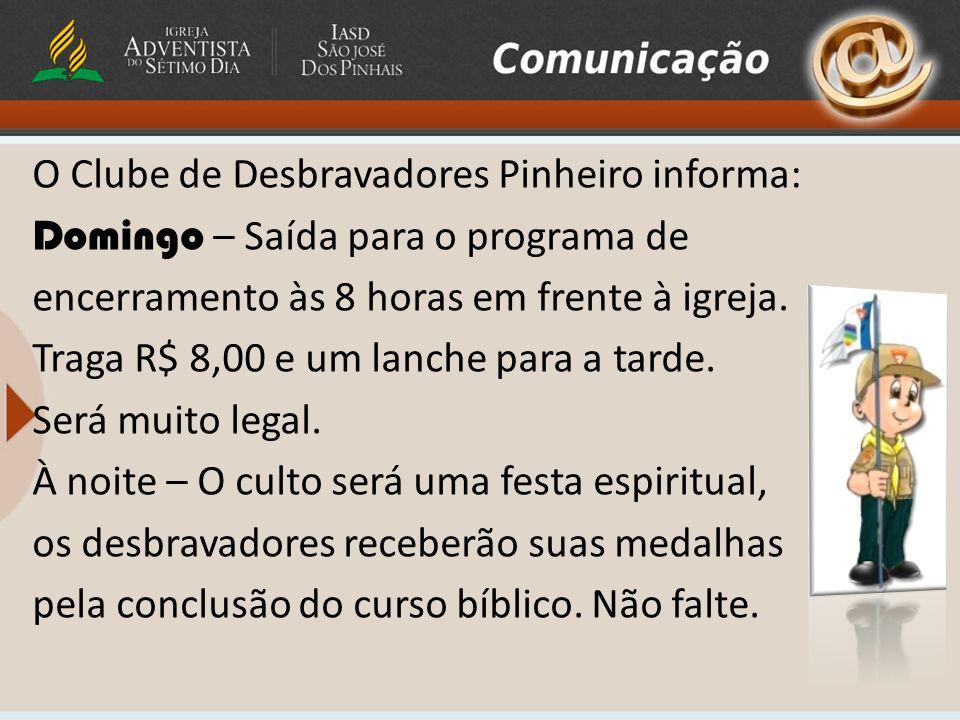 O Clube de Desbravadores Pinheiro informa: Domingo – Saída para o programa de encerramento às 8 horas em frente à igreja.