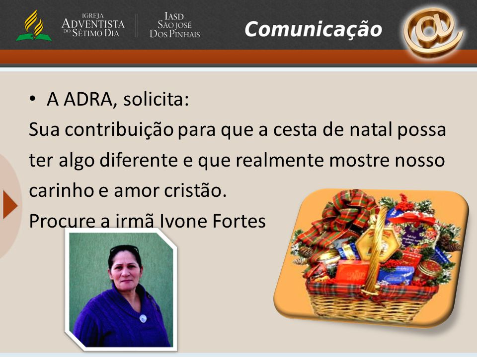 A ADRA, solicita: Sua contribuição para que a cesta de natal possa ter algo diferente e que realmente mostre nosso carinho e amor cristão.