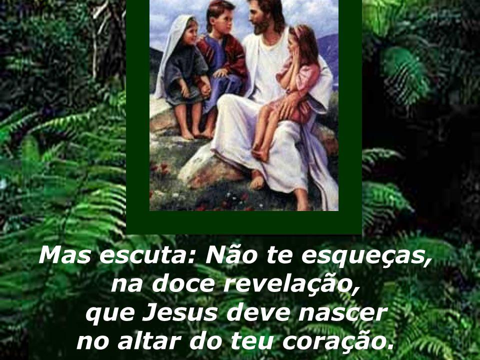 Mas escuta: Não te esqueças, na doce revelação, que Jesus deve nascer no altar do teu coração.