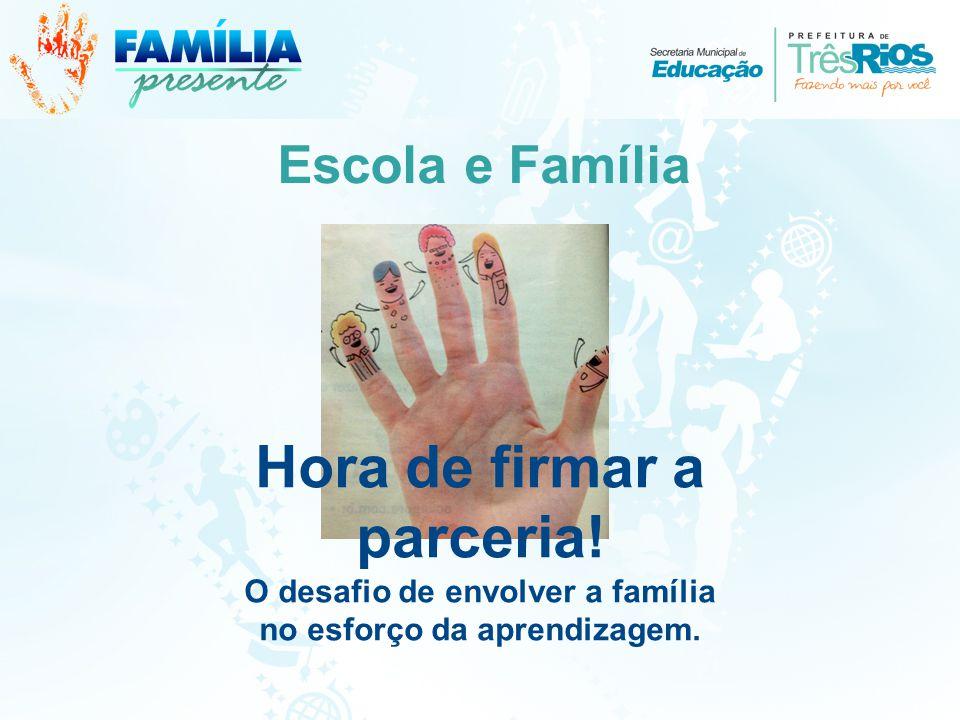 Escola e Família Hora de firmar a parceria! O desafio de envolver a família no esforço da aprendizagem.