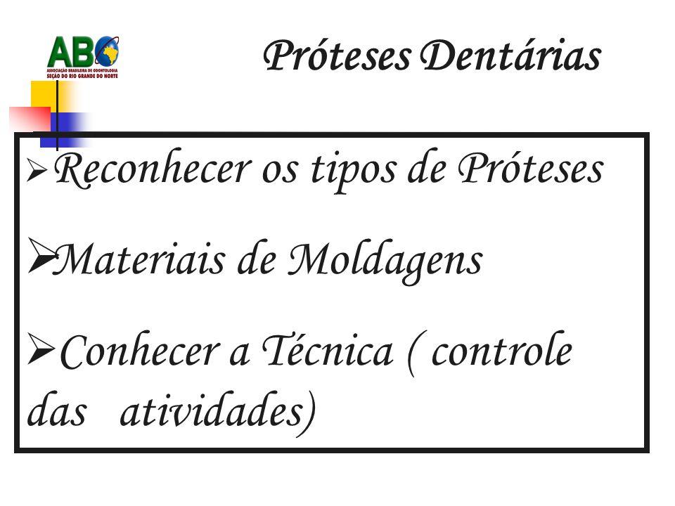 Próteses Dentárias  Reconhecer os tipos de Próteses  Materiais de Moldagens  Conhecer a Técnica ( controle das atividades)