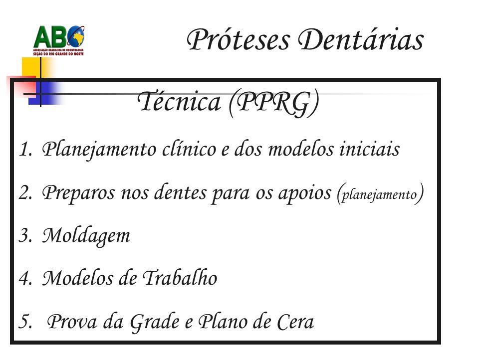 Próteses Dentárias Técnica (PPRG) 1.Planejamento clínico e dos modelos iniciais 2.Preparos nos dentes para os apoios ( planejamento ) 3.Moldagem 4.Modelos de Trabalho 5.