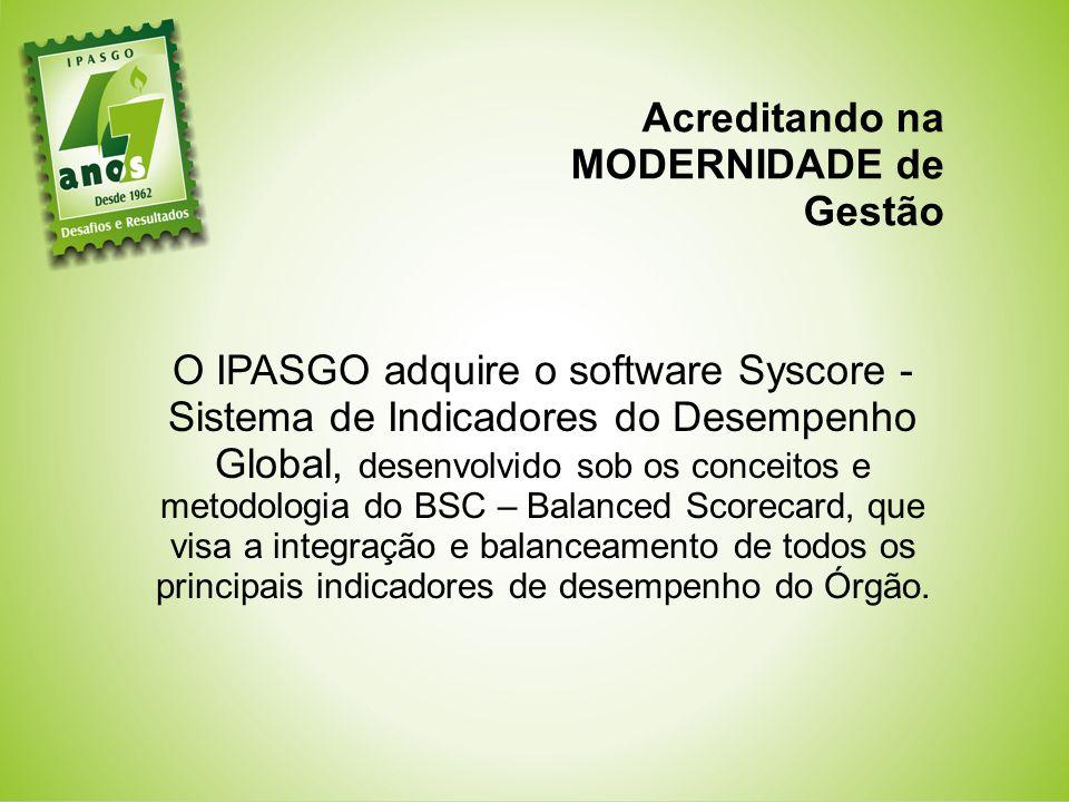 Acreditando na MODERNIDADE de Gestão O IPASGO adquire o software Syscore - Sistema de Indicadores do Desempenho Global, desenvolvido sob os conceitos e metodologia do BSC – Balanced Scorecard, que visa a integração e balanceamento de todos os principais indicadores de desempenho do Órgão.