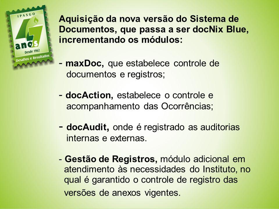 Aquisição da nova versão do Sistema de Documentos, que passa a ser docNix Blue, incrementando os módulos: - maxDoc, que estabelece controle de documentos e registros; - docAction, estabelece o controle e acompanhamento das Ocorrências; - docAudit, onde é registrado as auditorias internas e externas.