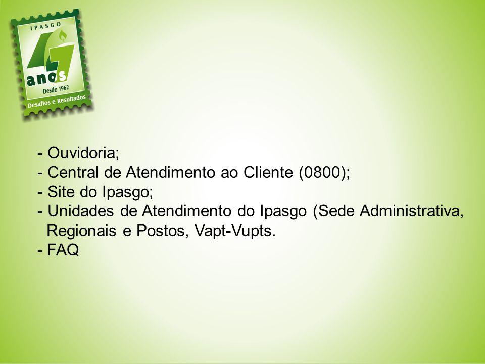 - Ouvidoria; - Central de Atendimento ao Cliente (0800); - Site do Ipasgo; - Unidades de Atendimento do Ipasgo (Sede Administrativa, Regionais e Postos, Vapt-Vupts.