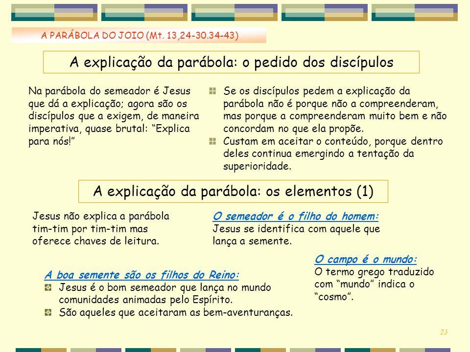 A PARÁBOLA DO JOIO (Mt. 13,24-30.34-43) Na parábola do semeador é Jesus que dá a explicação; agora são os discípulos que a exigem, de maneira imperati