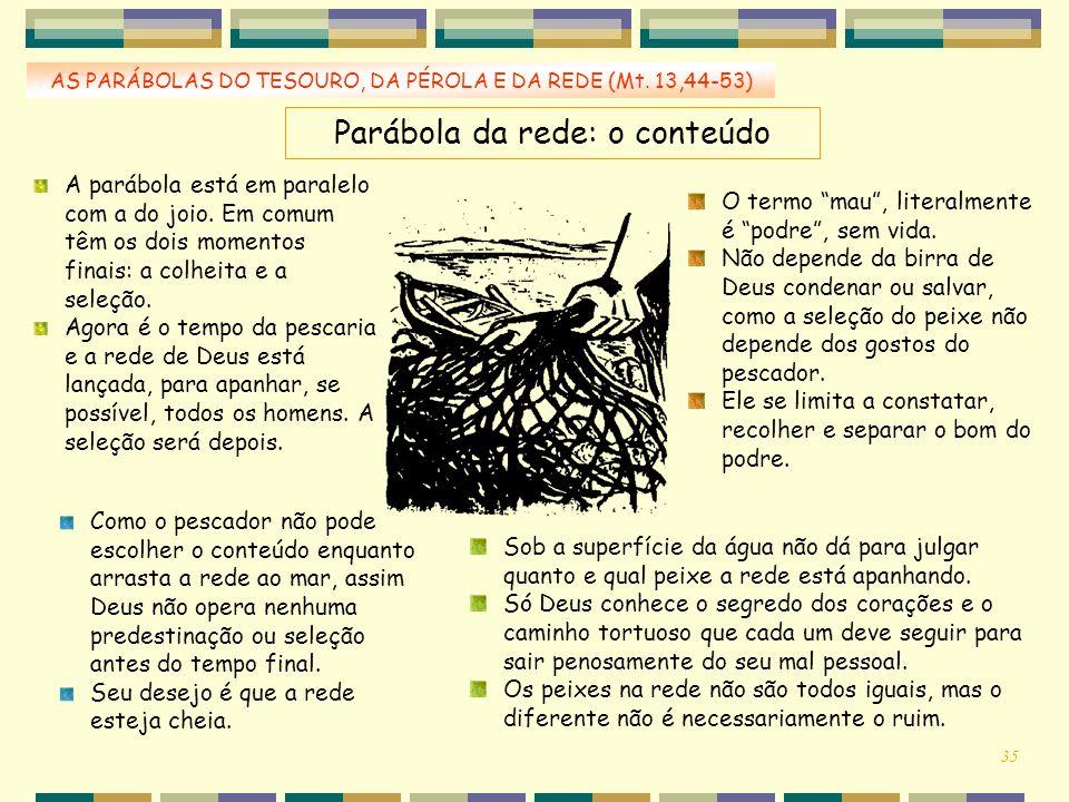 AS PARÁBOLAS DO TESOURO, DA PÉROLA E DA REDE (Mt. 13,44-53) Parábola da rede: o conteúdo A parábola está em paralelo com a do joio. Em comum têm os do
