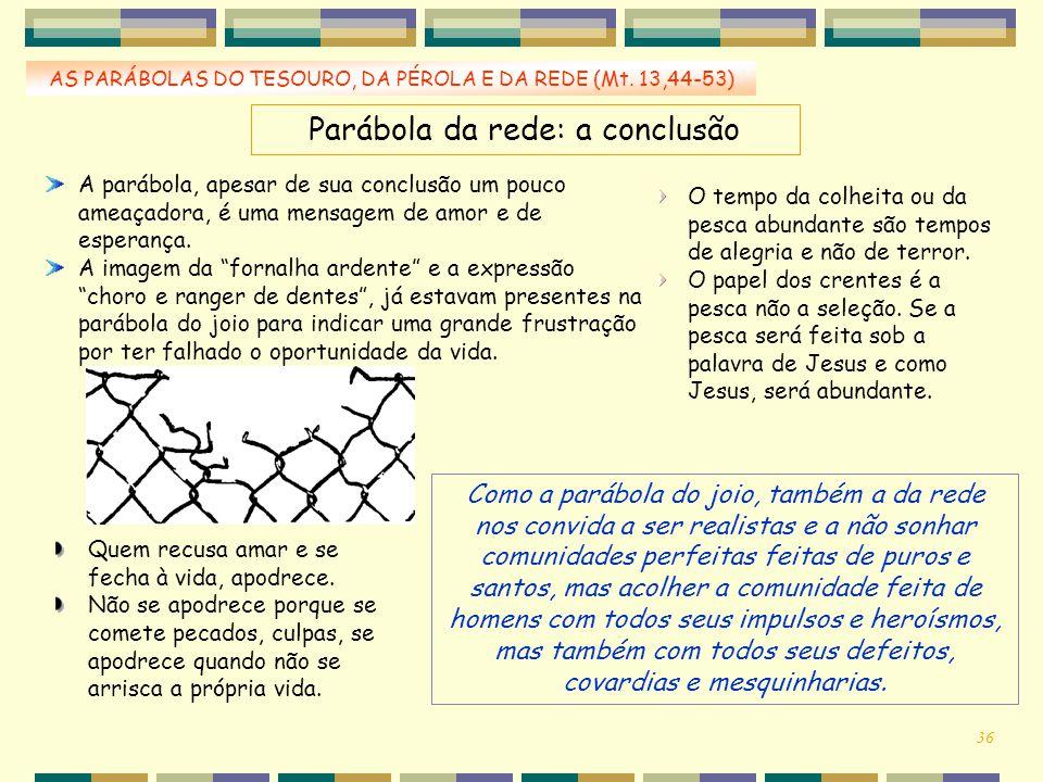 AS PARÁBOLAS DO TESOURO, DA PÉROLA E DA REDE (Mt. 13,44-53) Parábola da rede: a conclusão A parábola, apesar de sua conclusão um pouco ameaçadora, é u