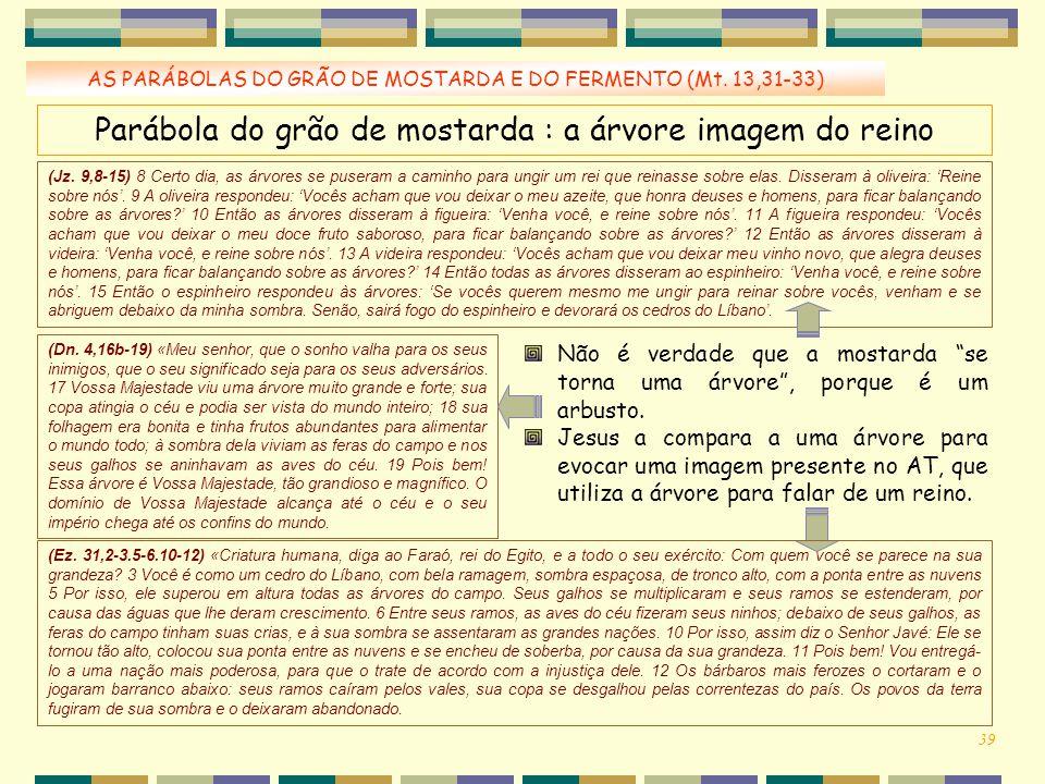 AS PARÁBOLAS DO GRÃO DE MOSTARDA E DO FERMENTO (Mt. 13,31-33) Parábola do grão de mostarda : a árvore imagem do reino (Jz. 9,8-15) 8 Certo dia, as árv