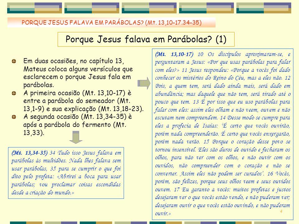 4 Porque Jesus falava em Parábolas? (1) PORQUE JESUS FALAVA EM PARÁBOLAS? (Mt. 13,10-17.34-35) (Mt. 13,10-17) 10 Os discípulos aproximaram-se, e pergu