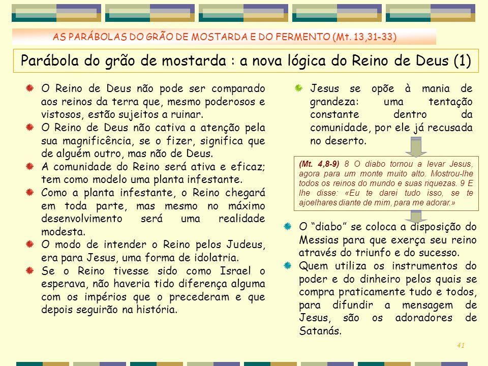 AS PARÁBOLAS DO GRÃO DE MOSTARDA E DO FERMENTO (Mt. 13,31-33) Parábola do grão de mostarda : a nova lógica do Reino de Deus (1) O Reino de Deus não po