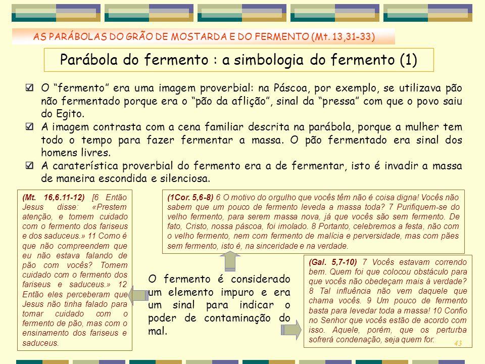 """AS PARÁBOLAS DO GRÃO DE MOSTARDA E DO FERMENTO (Mt. 13,31-33) Parábola do fermento : a simbologia do fermento (1) O """"fermento"""" era uma imagem proverbi"""