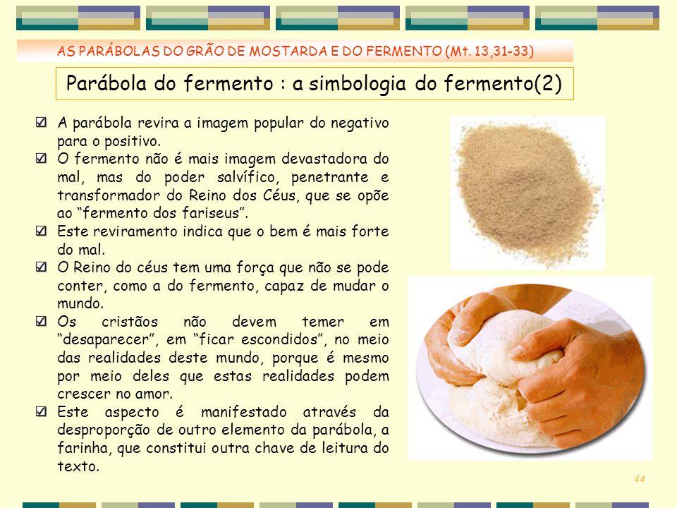 AS PARÁBOLAS DO GRÃO DE MOSTARDA E DO FERMENTO (Mt. 13,31-33) A parábola revira a imagem popular do negativo para o positivo. O fermento não é mais im