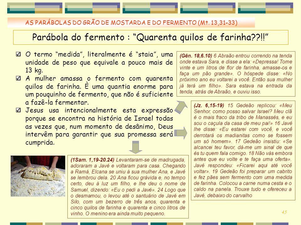 """AS PARÁBOLAS DO GRÃO DE MOSTARDA E DO FERMENTO (Mt. 13,31-33) Parábola do fermento : """"Quarenta quilos de farinha??!!"""" O termo """"medida"""", literalmente é"""