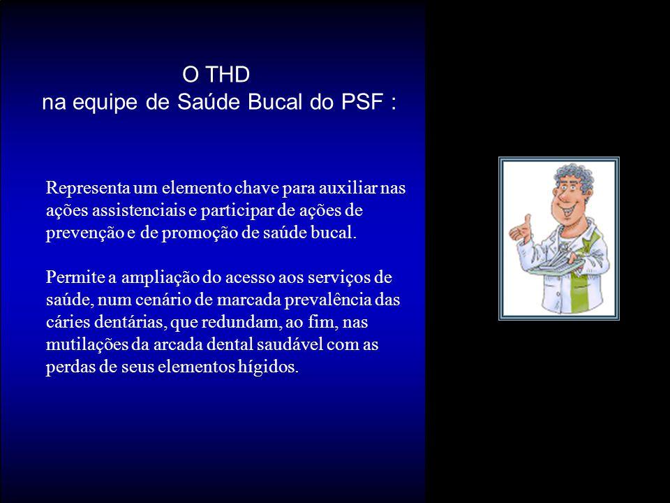 O THD na equipe de Saúde Bucal do PSF : Representa um elemento chave para auxiliar nas ações assistenciais e participar de ações de prevenção e de pro