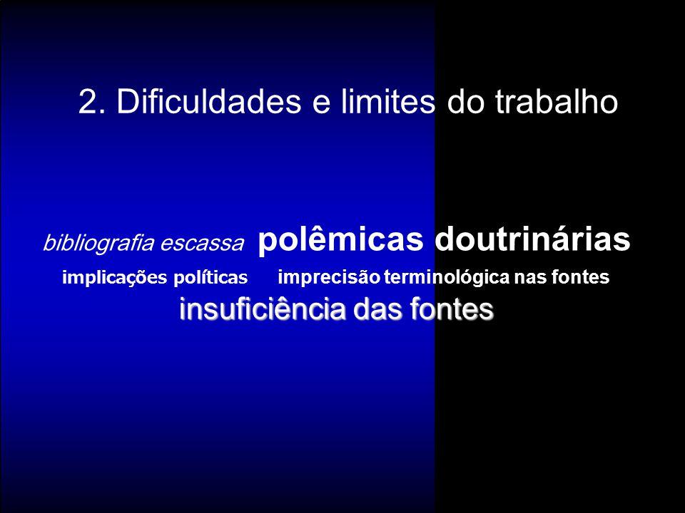 2. Dificuldades e limites do trabalho insuficiência das fontes bibliografia escassa polêmicas doutrinárias implicações políticas imprecisão terminológ