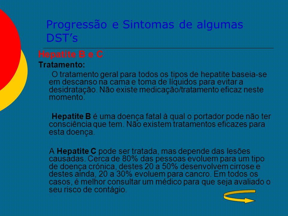 Progressão e Sintomas de algumas DST's Hepatite B e C Tratamento: O tratamento geral para todos os tipos de hepatite baseia-se em descanso na cama e t