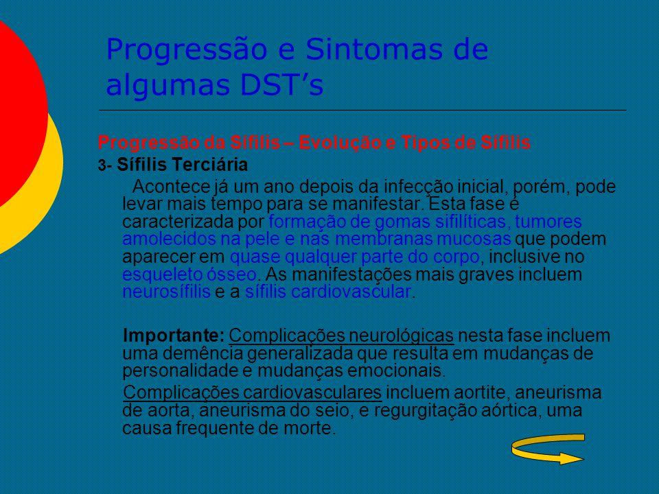 Progressão e Sintomas de algumas DST's Progressão da Sífilis – Evolução e Tipos de Sífilis 3- Sífilis Terciária Acontece já um ano depois da infecção