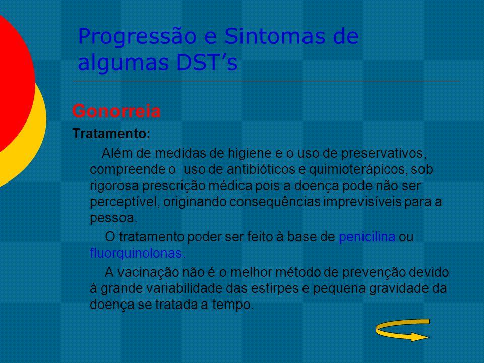 Progressão e Sintomas de algumas DST's Gonorreia Tratamento: Além de medidas de higiene e o uso de preservativos, compreende o uso de antibióticos e q