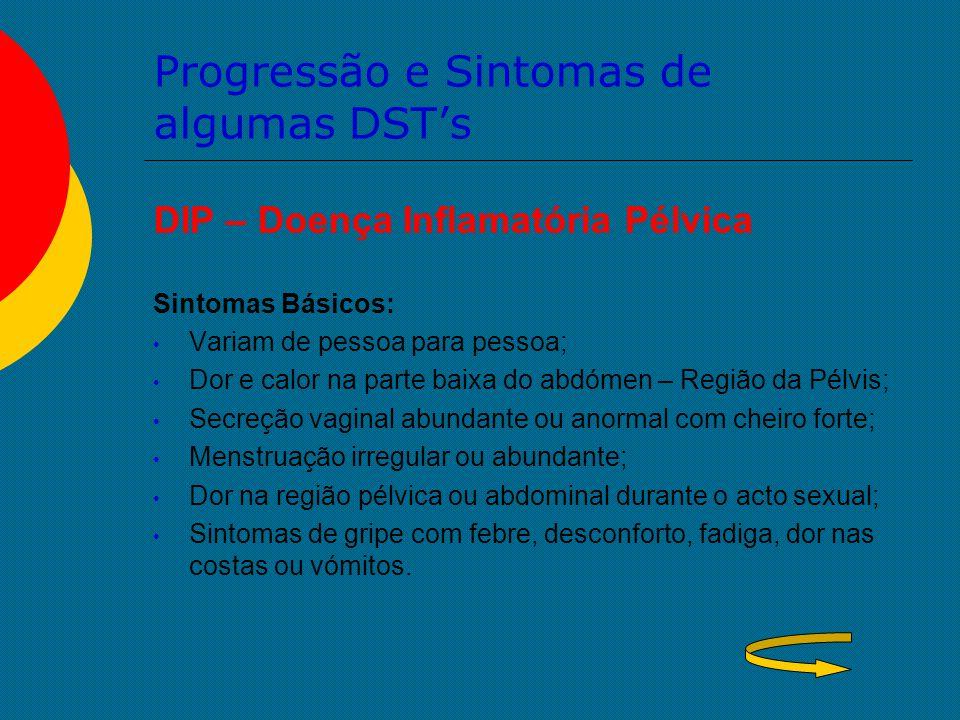 Progressão e Sintomas de algumas DST's DIP – Doença Inflamatória Pélvica Sintomas Básicos: Variam de pessoa para pessoa; Dor e calor na parte baixa do