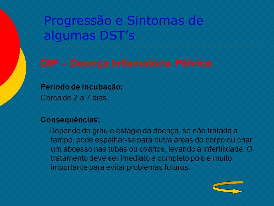 Progressão e Sintomas de algumas DST's DIP – Doença Inflamatória Pélvica Período de Incubação: Cerca de 2 a 7 dias. Consequências: Depende do grau e e