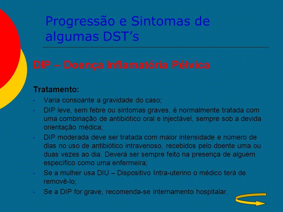 Progressão e Sintomas de algumas DST's DIP – Doença Inflamatória Pélvica Tratamento: Varia consoante a gravidade do caso; DIP leve, sem febre ou sinto