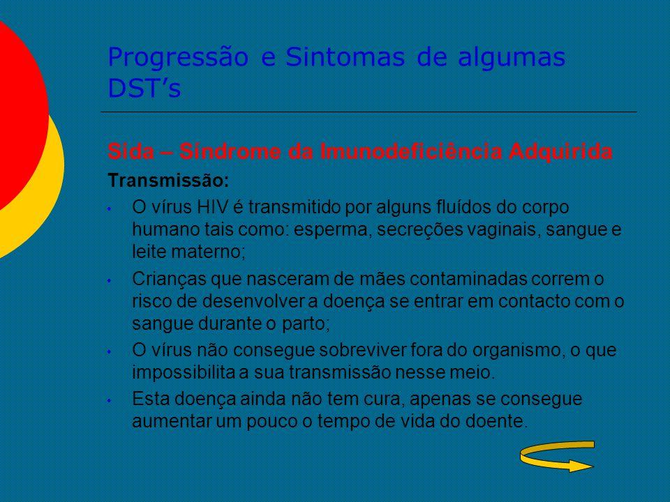 Progressão e Sintomas de algumas DST's Sida – Síndrome da Imunodeficiência Adquirida Transmissão: O vírus HIV é transmitido por alguns fluídos do corp