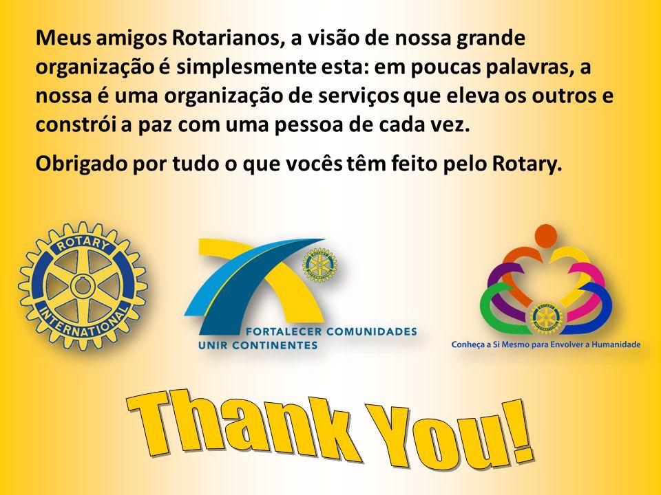 Meus amigos Rotarianos, a visão de nossa grande organização é simplesmente esta: em poucas palavras, a nossa é uma organização de serviços que eleva o