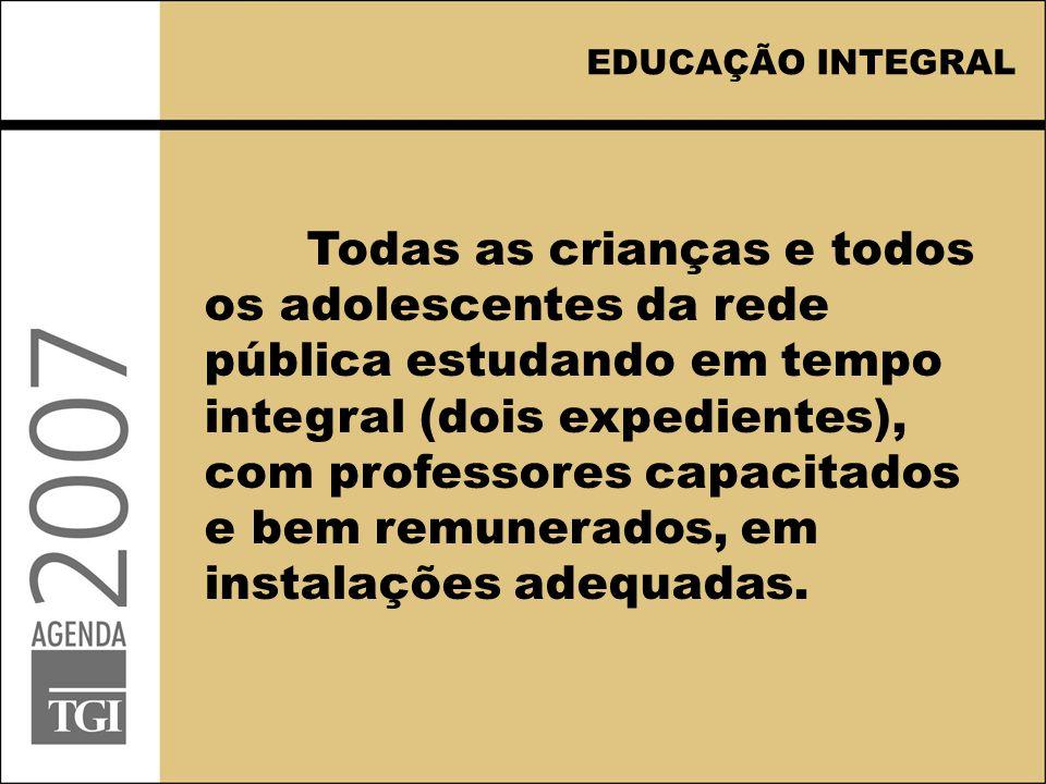EDUCAÇÃO INTEGRAL Todas as crianças e todos os adolescentes da rede pública estudando em tempo integral (dois expedientes), com professores capacitados e bem remunerados, em instalações adequadas.