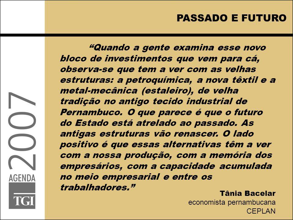 Quando a gente examina esse novo bloco de investimentos que vem para cá, observa-se que tem a ver com as velhas estruturas: a petroquímica, a nova têxtil e a metal-mecânica (estaleiro), de velha tradição no antigo tecido industrial de Pernambuco.